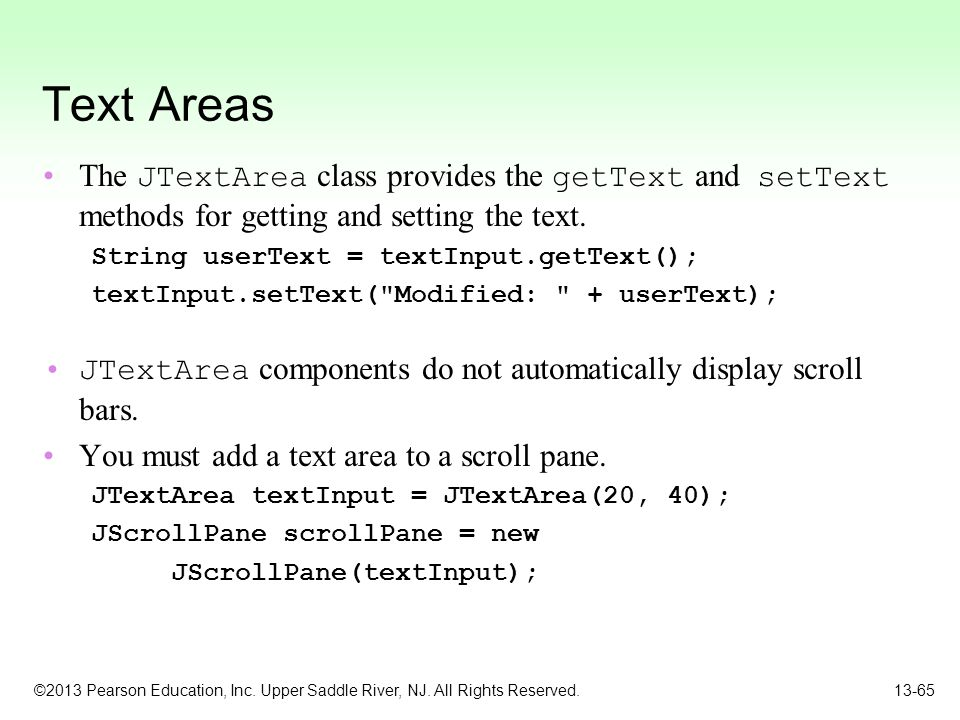 Text Areas The JTextArea class provides the getText and setText methods for getting and setting the text.
