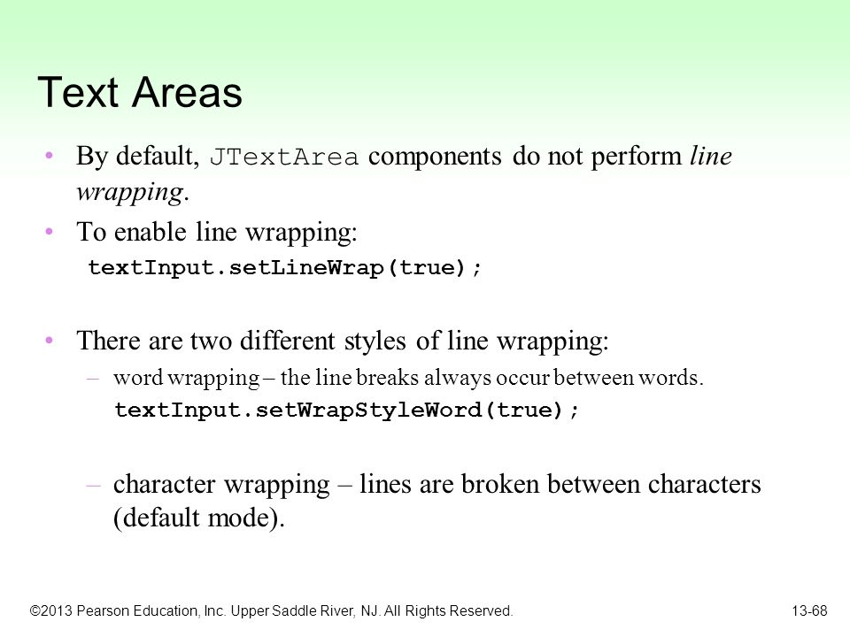 Text Areas By default, JTextArea components do not perform line wrapping. To enable line wrapping: