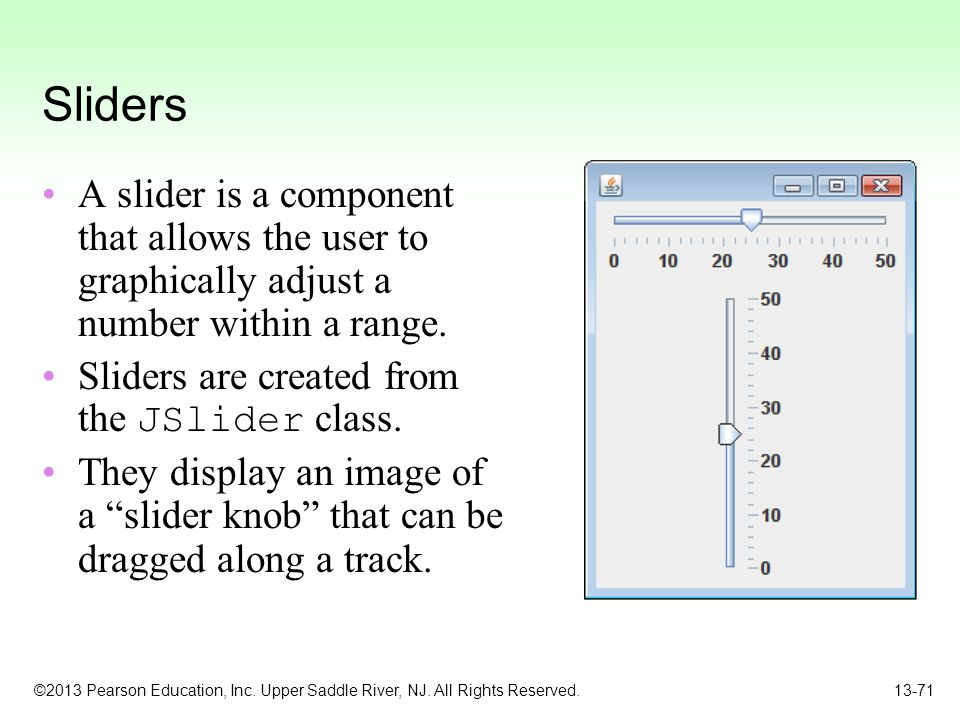 Sliders A slider is a component that allows the user to graphically adjust a number within a range.