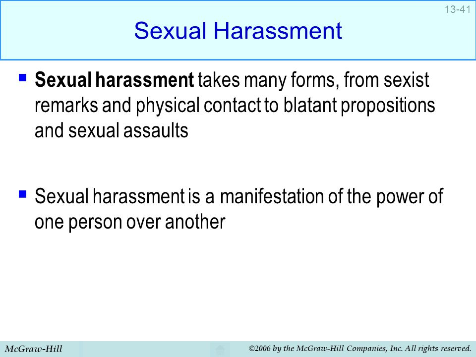 Sexual Harassment Sexual harassment takes many forms, from sexist remarks and physical contact to blatant propositions and sexual assaults.