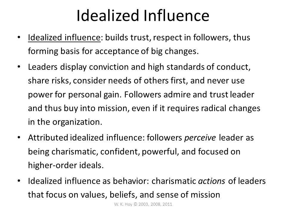 Idealized Influence Idealized influence: builds trust, respect in followers, thus forming basis for acceptance of big changes.