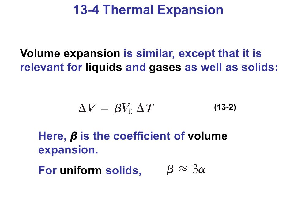 13-4 Thermal Expansion Volume expansion is similar, except that it is relevant for liquids and gases as well as solids: