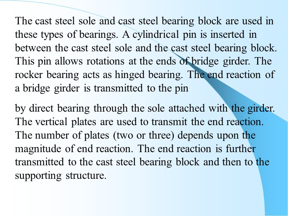 The cast steel sole and cast steel bearing block are used in these types of bearings. A cylindrical pin is inserted in between the cast steel sole and the cast steel bearing block. This pin allows rotations at the ends of bridge girder. The rocker bearing acts as hinged bearing. The end reaction of a bridge girder is transmitted to the pin