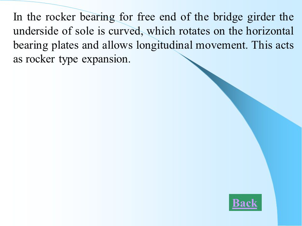 In the rocker bearing for free end of the bridge girder the underside of sole is curved, which rotates on the horizontal bearing plates and allows longitudinal movement. This acts as rocker type expansion.