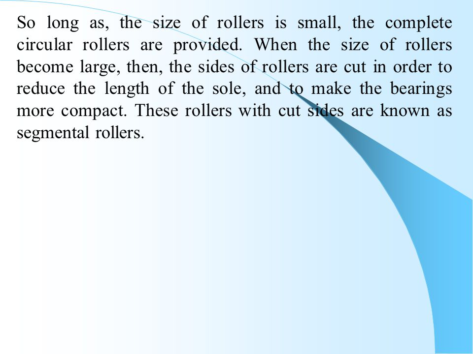So long as, the size of rollers is small, the complete circular rollers are provided.