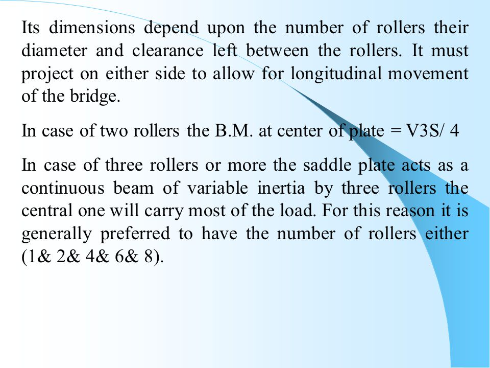 Its dimensions depend upon the number of rollers their diameter and clearance left between the rollers. It must project on either side to allow for longitudinal movement of the bridge.