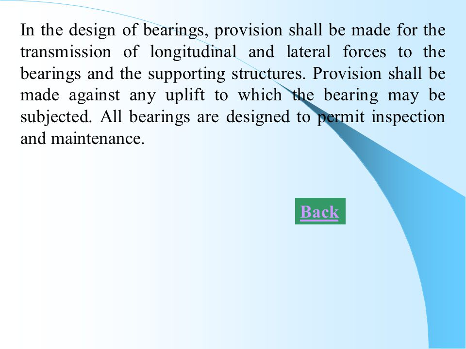 In the design of bearings, provision shall be made for the transmission of longitudinal and lateral forces to the bearings and the supporting structures. Provision shall be made against any uplift to which the bearing may be subjected. All bearings are designed to permit inspection and maintenance.