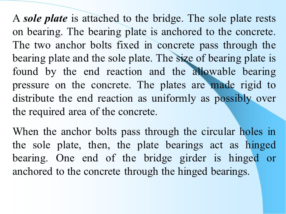 A sole plate is attached to the bridge. The sole plate rests on bearing. The bearing plate is anchored to the concrete. The two anchor bolts fixed in concrete pass through the bearing plate and the sole plate. The size of bearing plate is found by the end reaction and the allowable bearing pressure on the concrete. The plates are made rigid to distribute the end reaction as uniformly as possibly over the required area of the concrete.