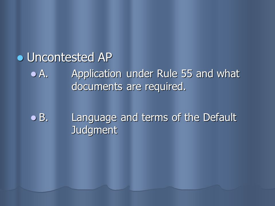 Uncontested AP A. Application under Rule 55 and what documents are required.