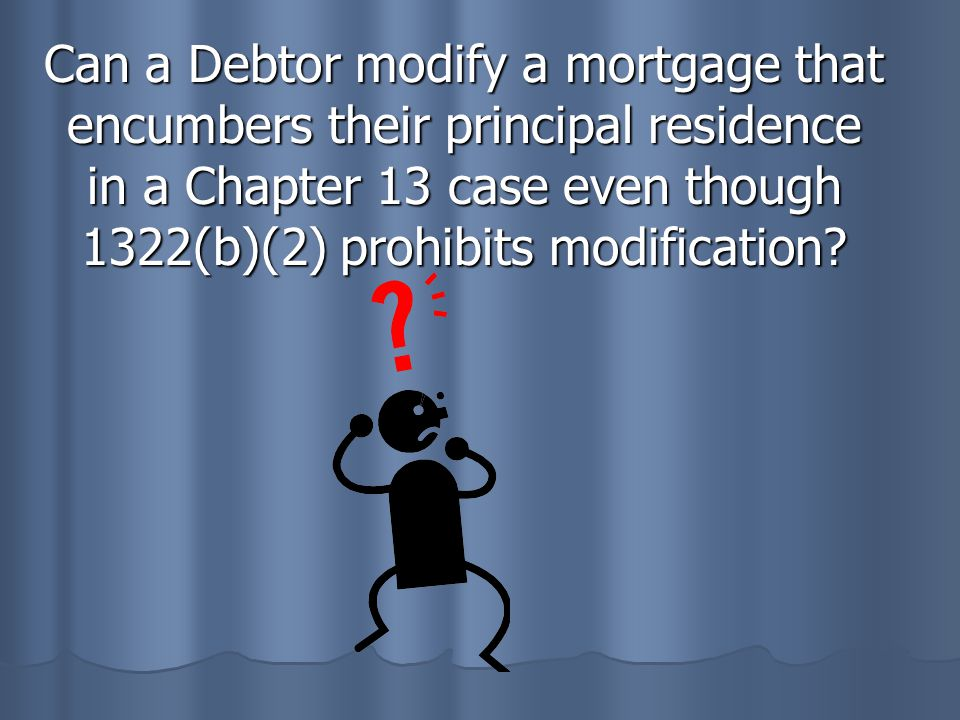 Can a Debtor modify a mortgage that encumbers their principal residence in a Chapter 13 case even though 1322(b)(2) prohibits modification