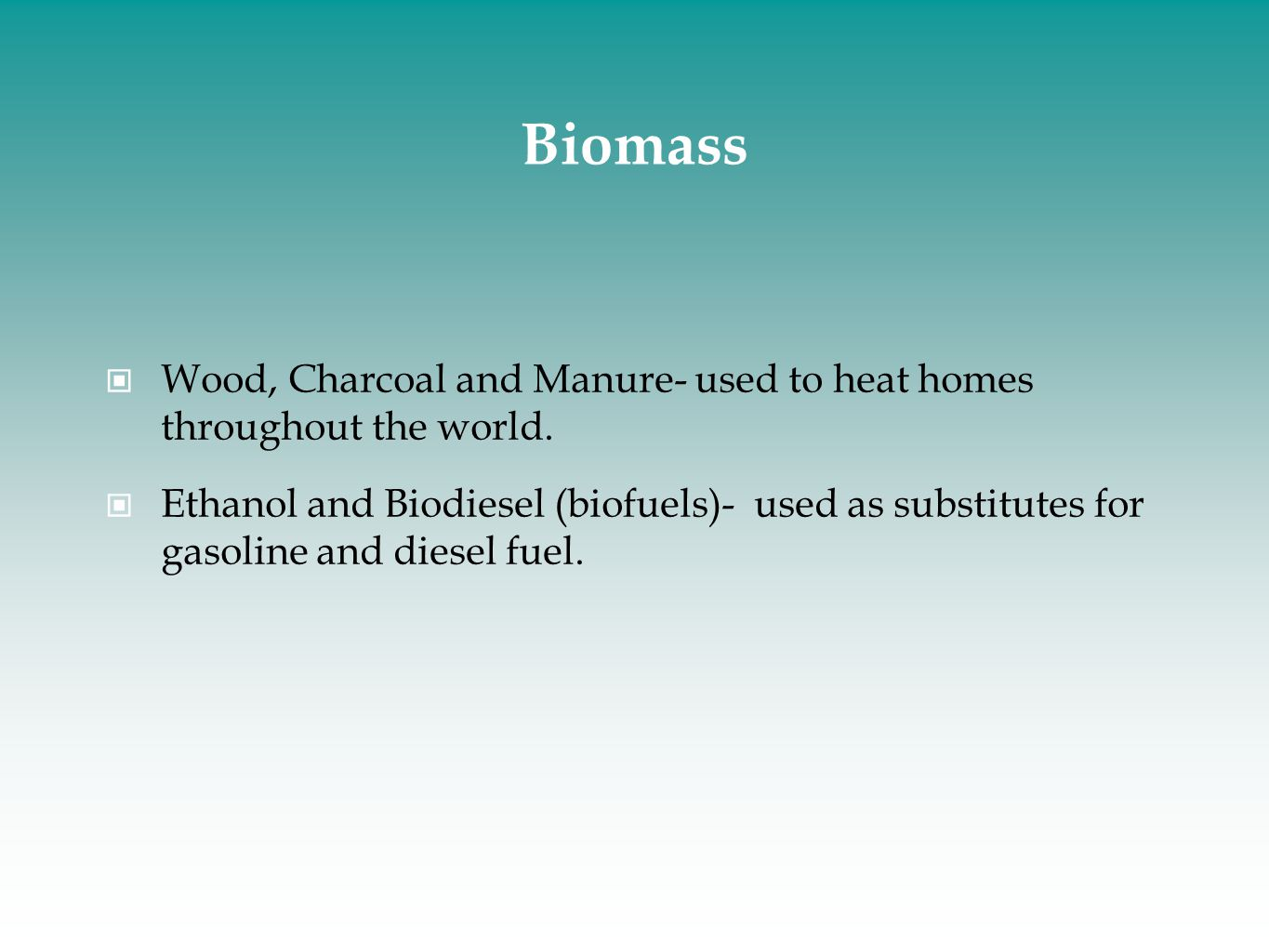 Biomass Wood, Charcoal and Manure- used to heat homes throughout the world.