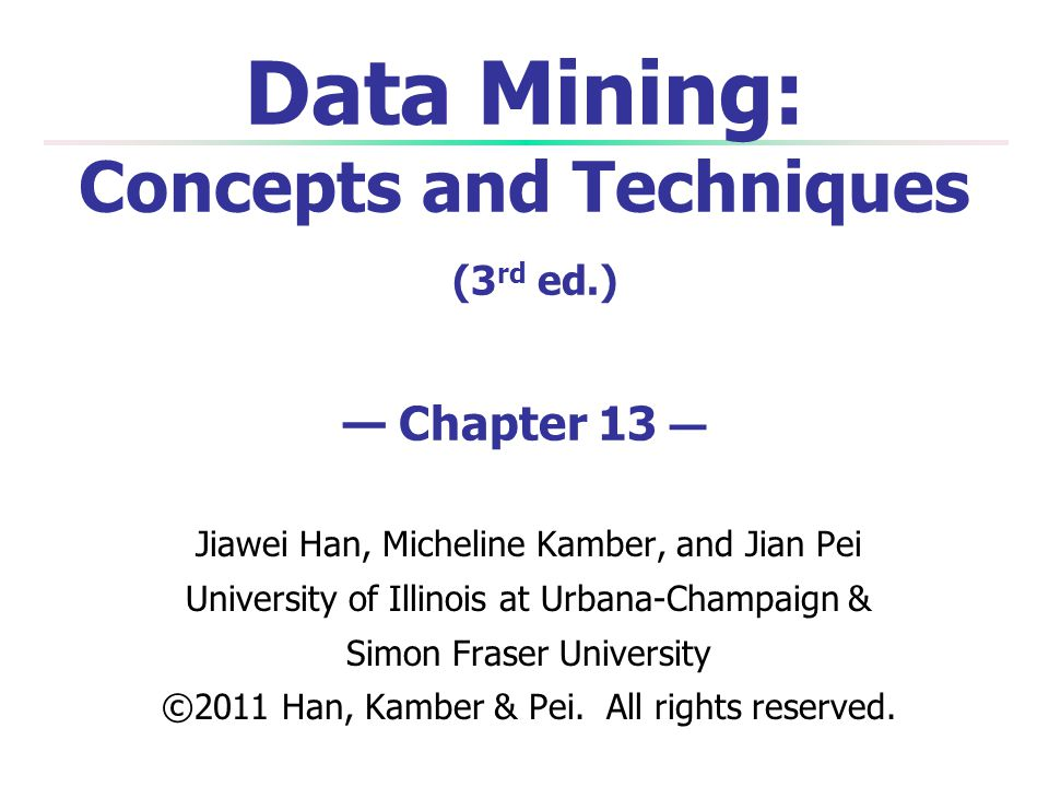 Data Mining: Concepts and Techniques (3rd ed.) — Chapter 13 —