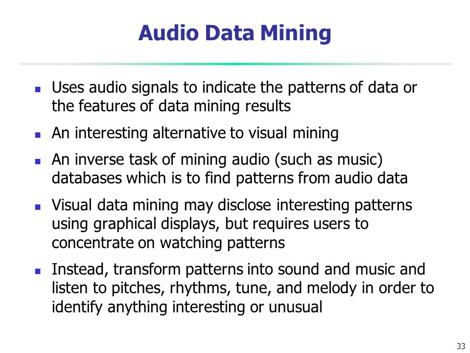 Audio Data Mining Uses audio signals to indicate the patterns of data or the features of data mining results.