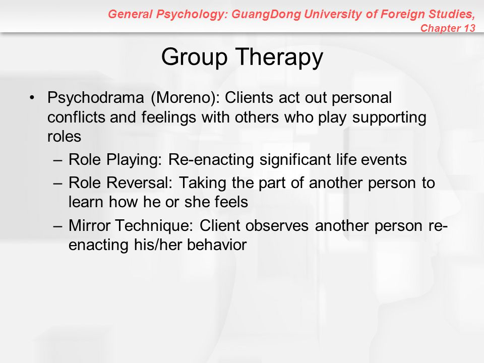Group Therapy Psychodrama (Moreno): Clients act out personal conflicts and feelings with others who play supporting roles.