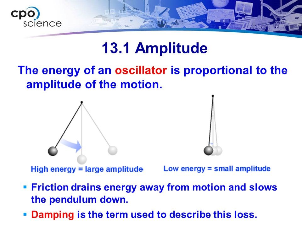13.1 Amplitude The energy of an oscillator is proportional to the amplitude of the motion.