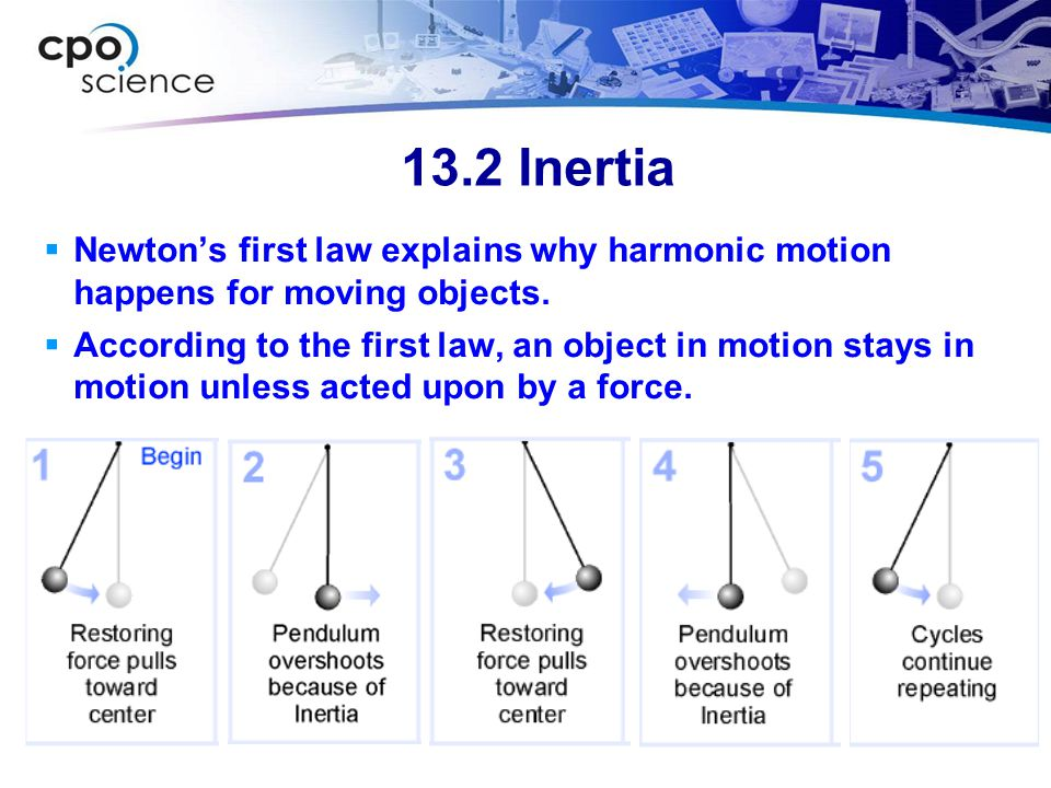 13.2 Inertia Newton's first law explains why harmonic motion happens for moving objects.