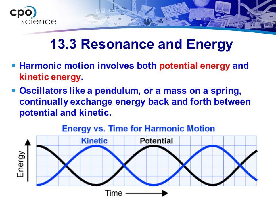 13.3 Resonance and Energy Harmonic motion involves both potential energy and kinetic energy.