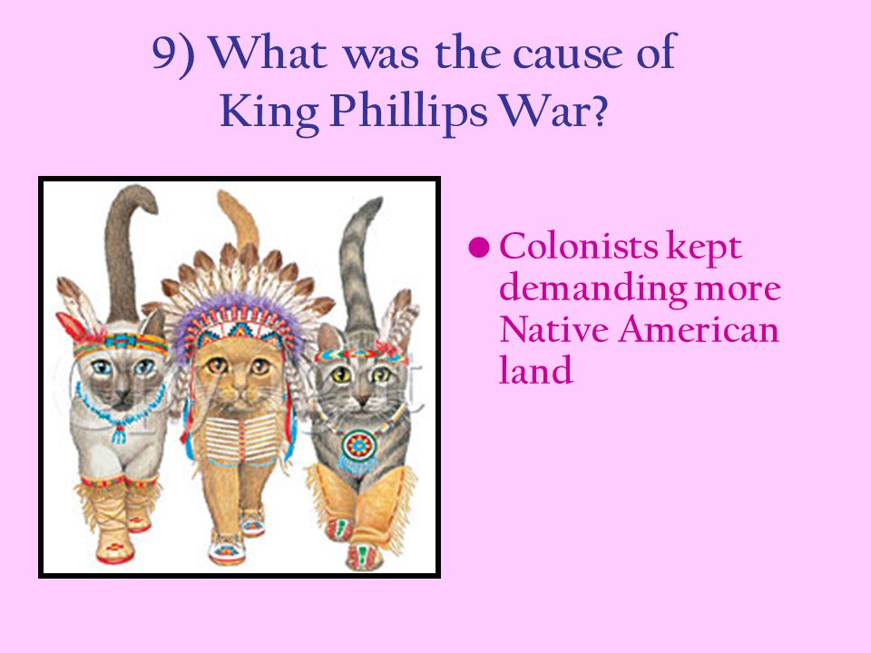 9) What was the cause of King Phillips War