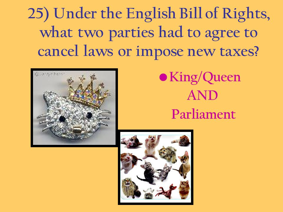 25) Under the English Bill of Rights, what two parties had to agree to cancel laws or impose new taxes
