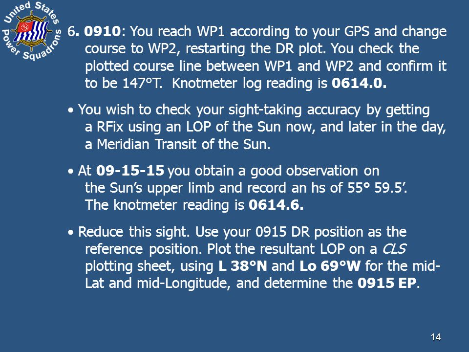 6. 0910: You reach WP1 according to your GPS and change course to WP2, restarting the DR plot. You check the plotted course line between WP1 and WP2 and confirm it to be 147°T. Knotmeter log reading is 0614.0.