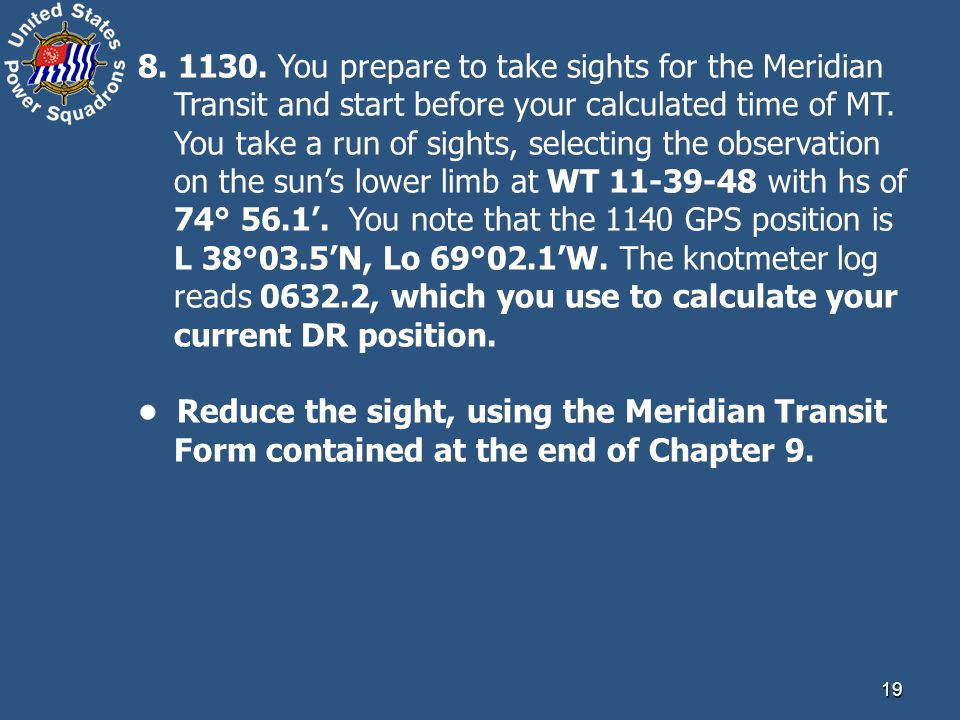 8. 1130. You prepare to take sights for the Meridian Transit and start before your calculated time of MT. You take a run of sights, selecting the observation on the sun's lower limb at WT 11-39-48 with hs of 74° 56.1'. You note that the 1140 GPS position is L 38°03.5'N, Lo 69°02.1'W. The knotmeter log reads 0632.2, which you use to calculate your current DR position.