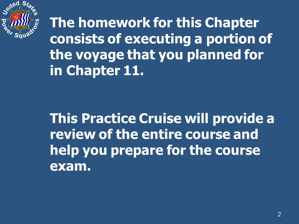 The homework for this Chapter consists of executing a portion of the voyage that you planned for in Chapter 11.