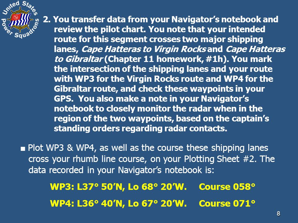 2. You transfer data from your Navigator's notebook and review the pilot chart. You note that your intended route for this segment crosses two major shipping lanes, Cape Hatteras to Virgin Rocks and Cape Hatteras to Gibraltar (Chapter 11 homework, #1h). You mark the intersection of the shipping lanes and your route with WP3 for the Virgin Rocks route and WP4 for the Gibraltar route, and check these waypoints in your GPS. You also make a note in your Navigator's notebook to closely monitor the radar when in the region of the two waypoints, based on the captain's standing orders regarding radar contacts.