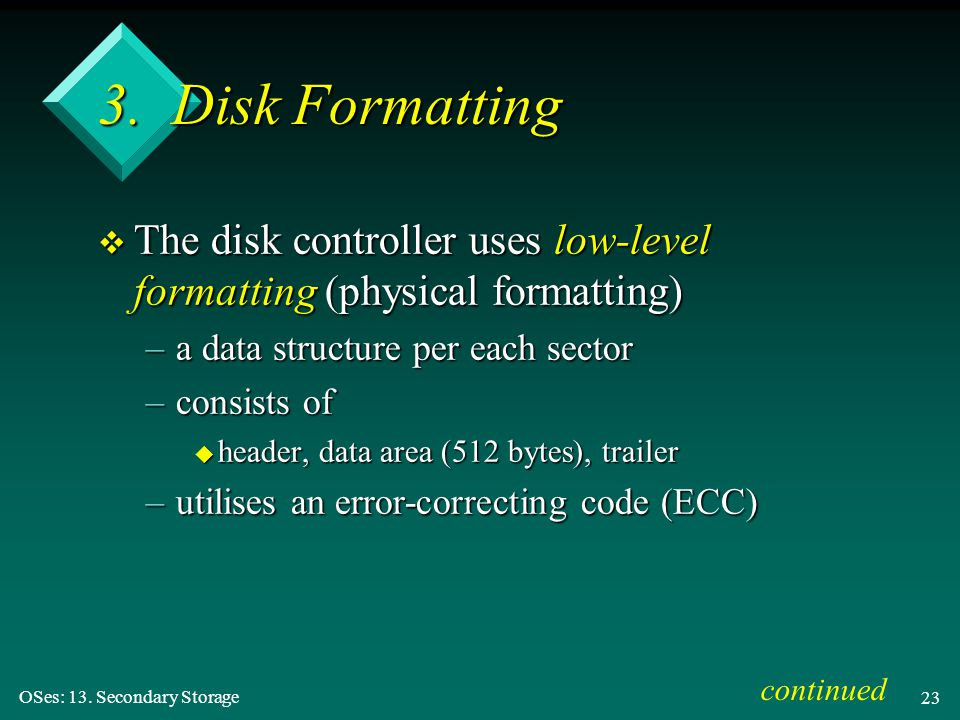 3. Disk Formatting The disk controller uses low-level formatting (physical formatting) a data structure per each sector.