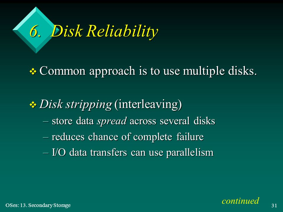 6. Disk Reliability Common approach is to use multiple disks.