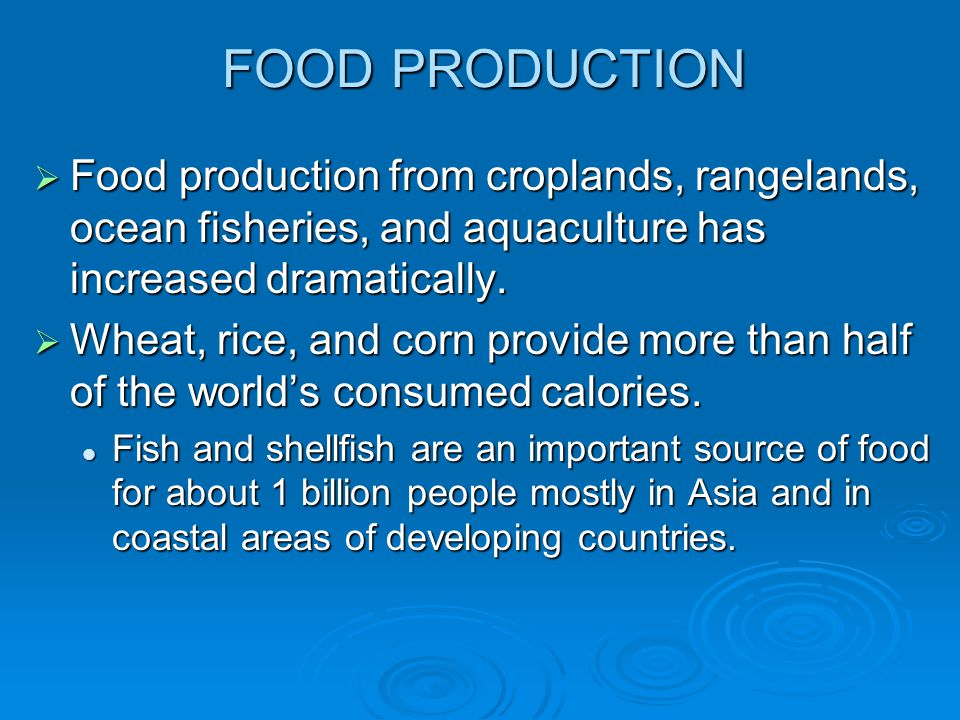 FOOD PRODUCTION Food production from croplands, rangelands, ocean fisheries, and aquaculture has increased dramatically.