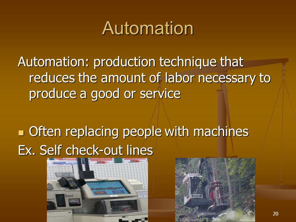 Automation Automation: production technique that reduces the amount of labor necessary to produce a good or service.