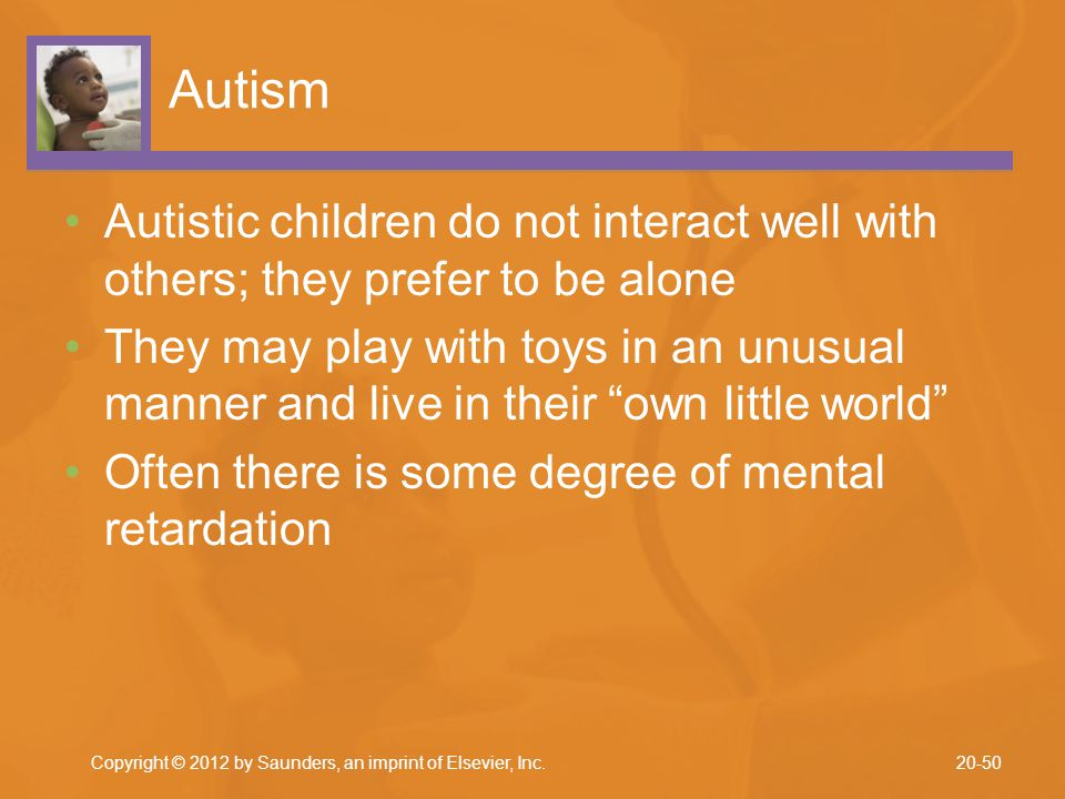 Autism Autistic children do not interact well with others; they prefer to be alone.