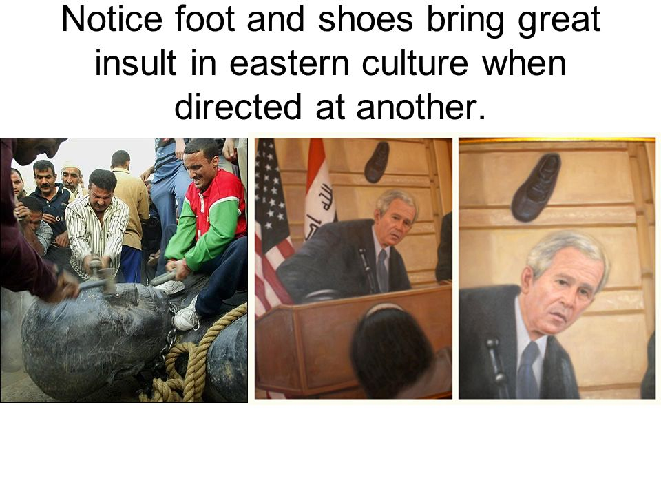 Notice foot and shoes bring great insult in eastern culture when directed at another.