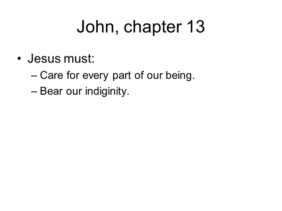 John, chapter 13 Jesus must: Care for every part of our being.