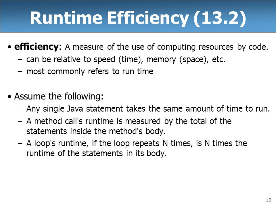 Runtime Efficiency (13.2) efficiency: A measure of the use of computing resources by code. can be relative to speed (time), memory (space), etc.