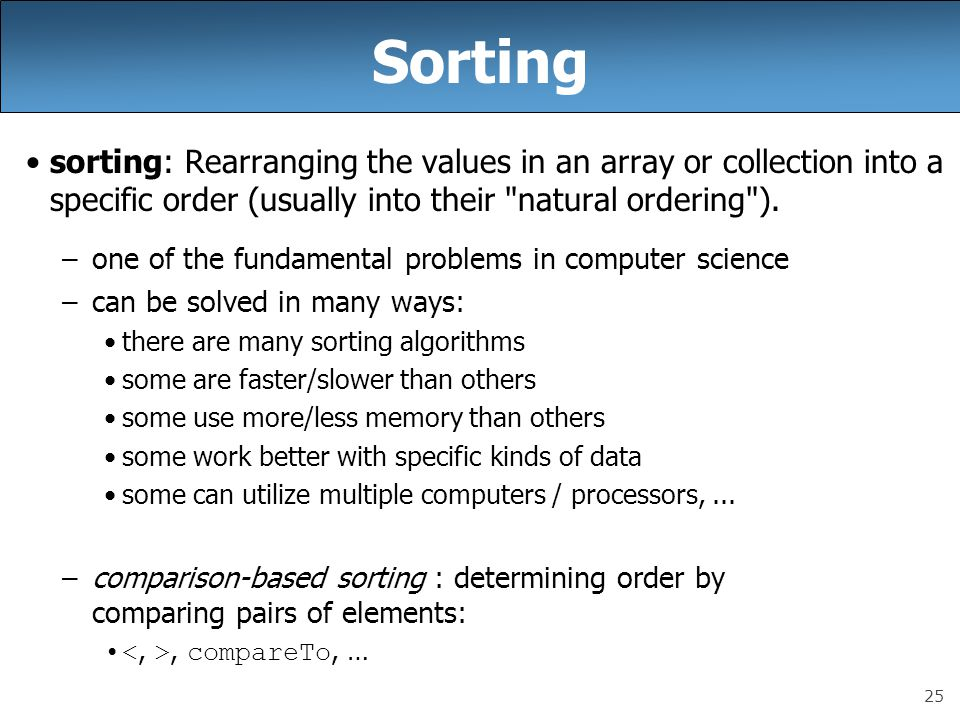 Sorting sorting: Rearranging the values in an array or collection into a specific order (usually into their natural ordering ).