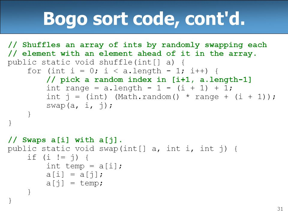 Bogo sort code, cont d. // Shuffles an array of ints by randomly swapping each. // element with an element ahead of it in the array.