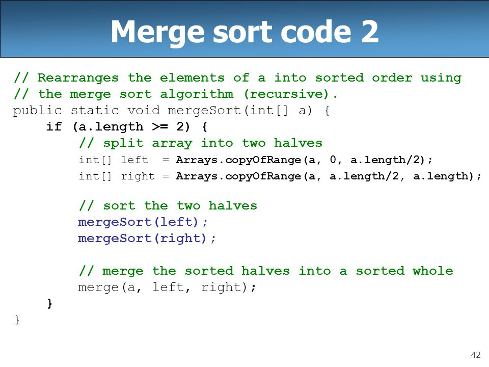 Merge sort code 2 // Rearranges the elements of a into sorted order using. // the merge sort algorithm (recursive).