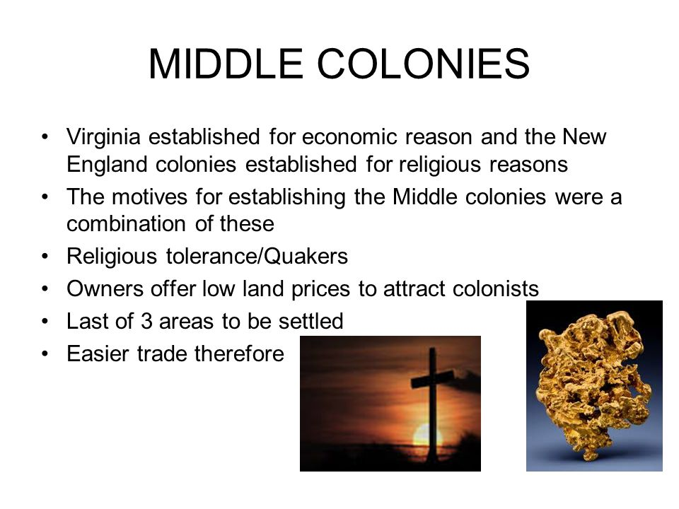 MIDDLE COLONIES Virginia established for economic reason and the New England colonies established for religious reasons.