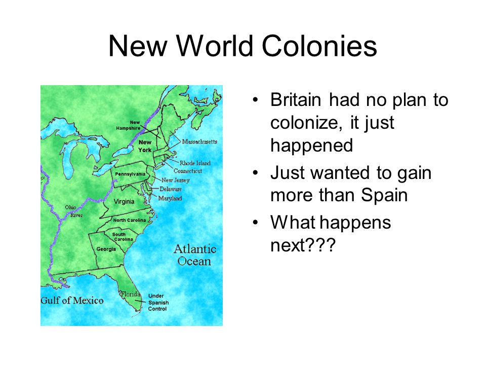 New World Colonies Britain had no plan to colonize, it just happened