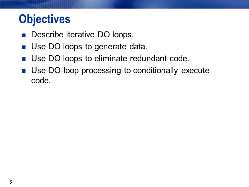 Objectives Describe iterative DO loops. Use DO loops to generate data.
