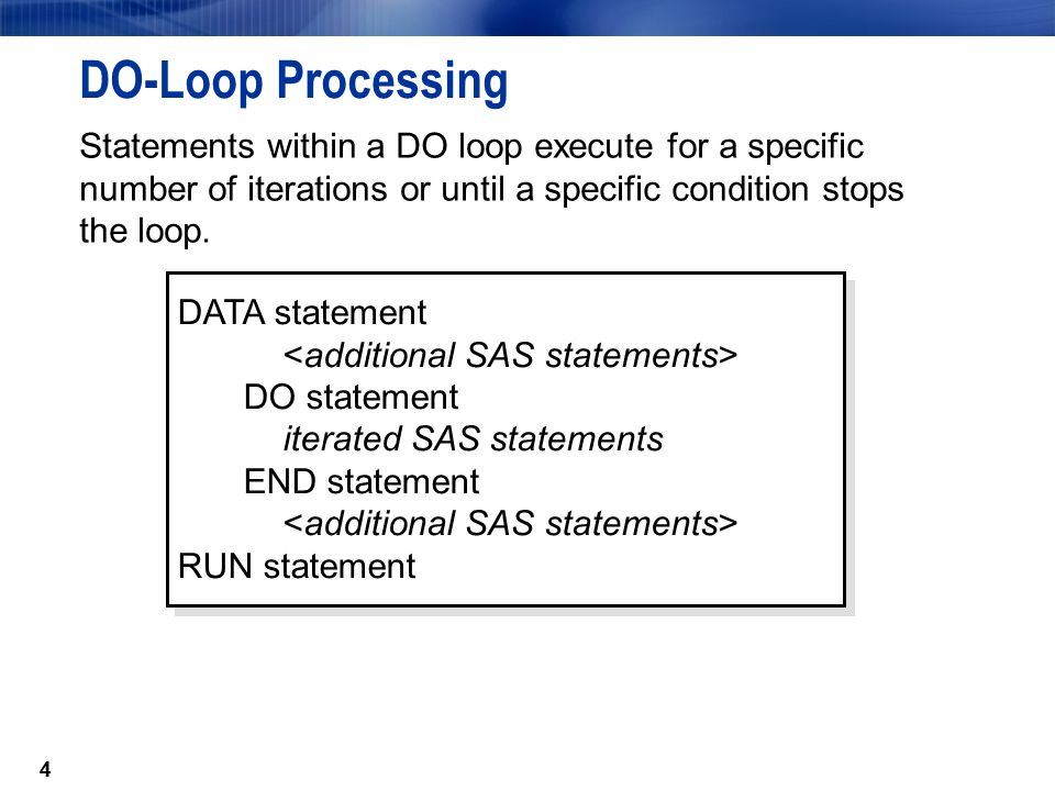 DO-Loop Processing Statements within a DO loop execute for a specific number of iterations or until a specific condition stops the loop.