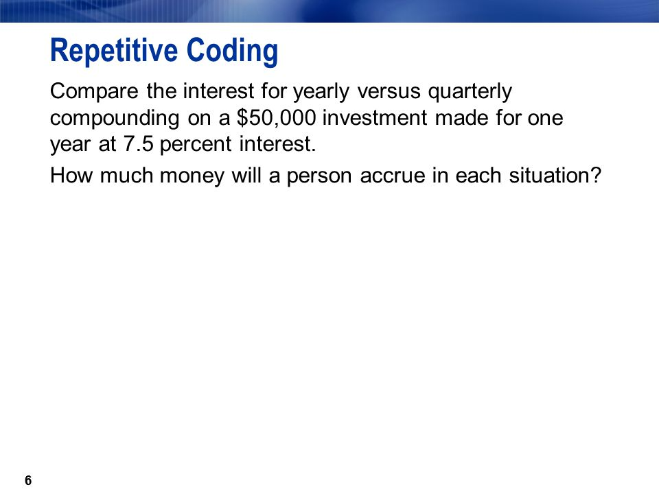 Repetitive Coding Compare the interest for yearly versus quarterly compounding on a $50,000 investment made for one year at 7.5 percent interest.