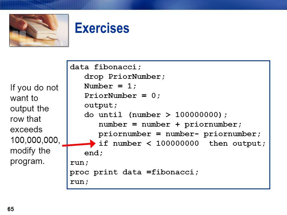 Exercises data fibonacci; drop PriorNumber; Number = 1; PriorNumber = 0; output; do until (number > 100000000);