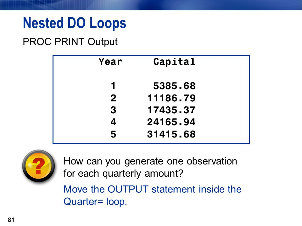 Nested DO Loops PROC PRINT Output Year Capital 1 5385.68 2 11186.79