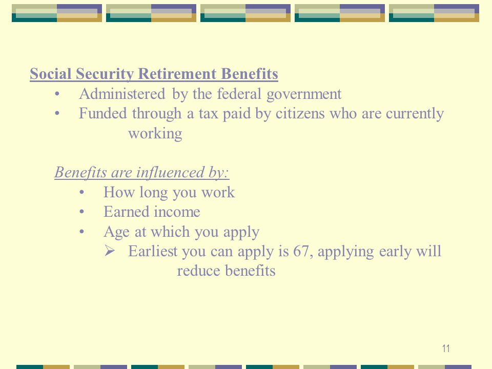 Social Security Retirement Benefits. Administered by the federal government. Funded through a tax paid by citizens who are currently working.