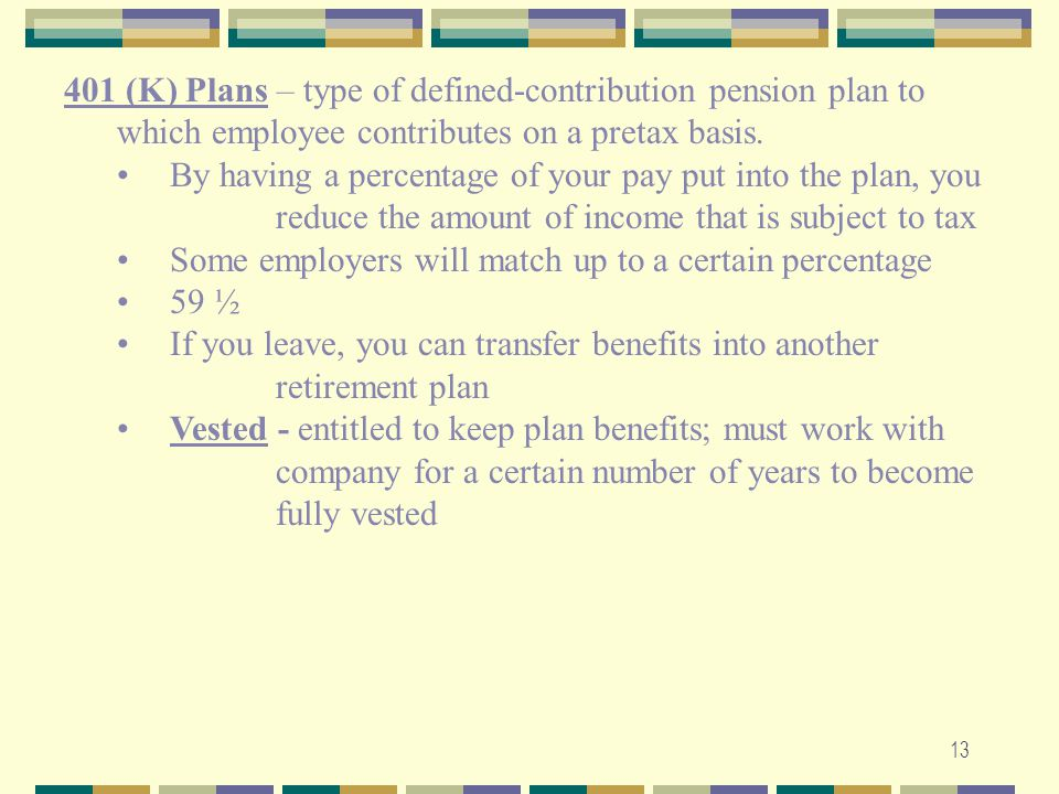 401 (K) Plans – type of defined-contribution pension plan to which employee contributes on a pretax basis.