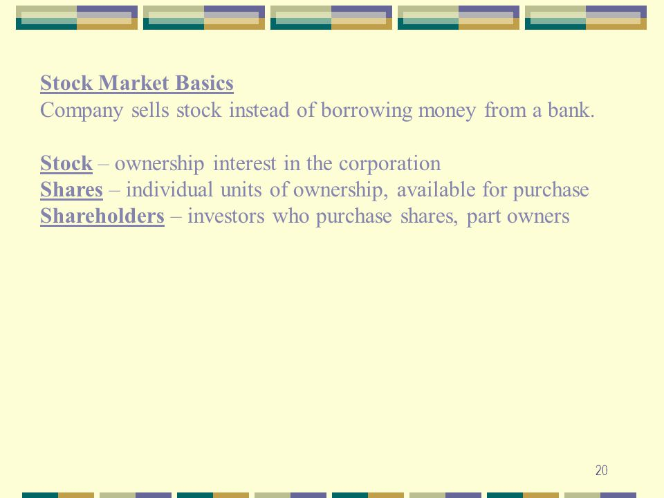 Stock Market Basics. Company sells stock instead of borrowing money from a bank. Stock – ownership interest in the corporation.