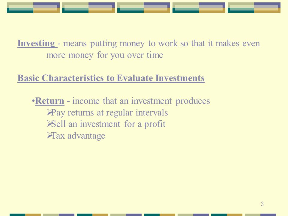 Investing - means putting money to work so that it makes even more money for you over time. Basic Characteristics to Evaluate Investments.
