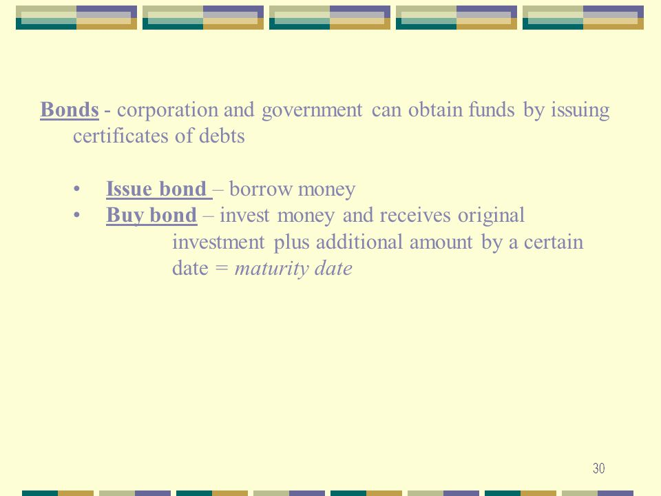 Bonds - corporation and government can obtain funds by issuing certificates of debts. Issue bond – borrow money.